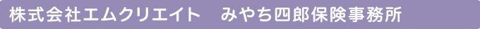 株式会社エムクリエイト みやち四郎保険事務所